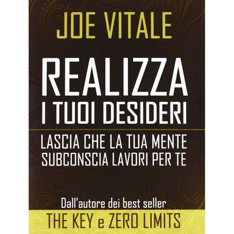 Realizza i tuoi Desideri, Lascia che la tua mente subconscia lavori per te, Joe Vitale
